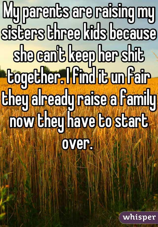 My parents are raising my sisters three kids because she can't keep her shit together. I find it un fair they already raise a family now they have to start over.