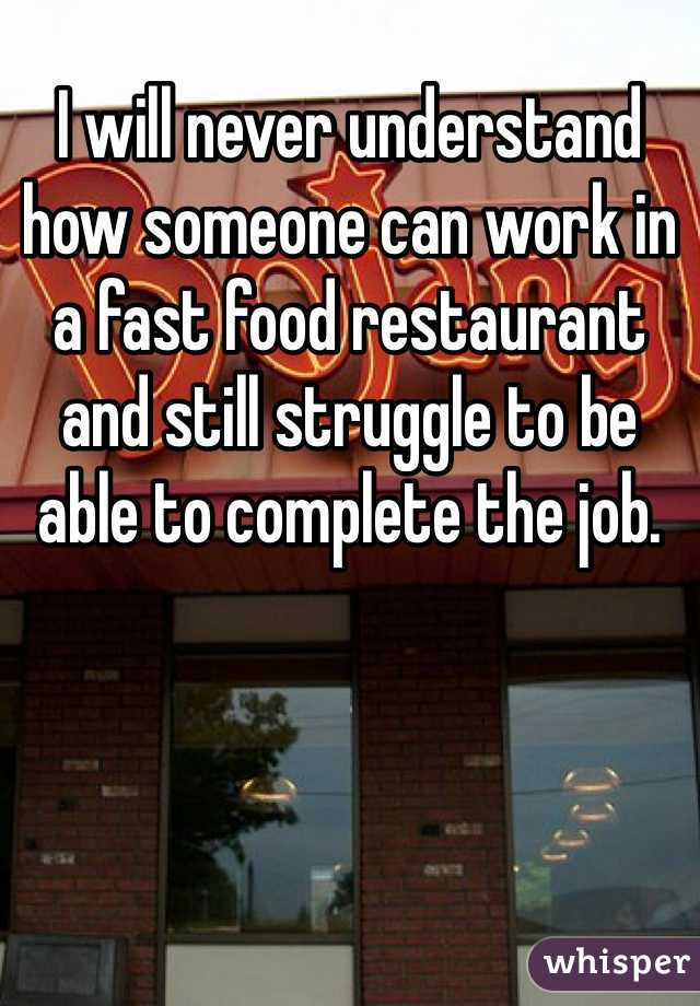 I will never understand how someone can work in a fast food restaurant and still struggle to be able to complete the job.