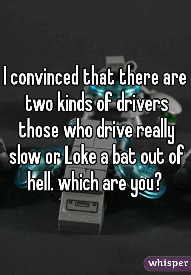 I convinced that there are two kinds of drivers those who drive really slow or Loke a bat out of hell. which are you?