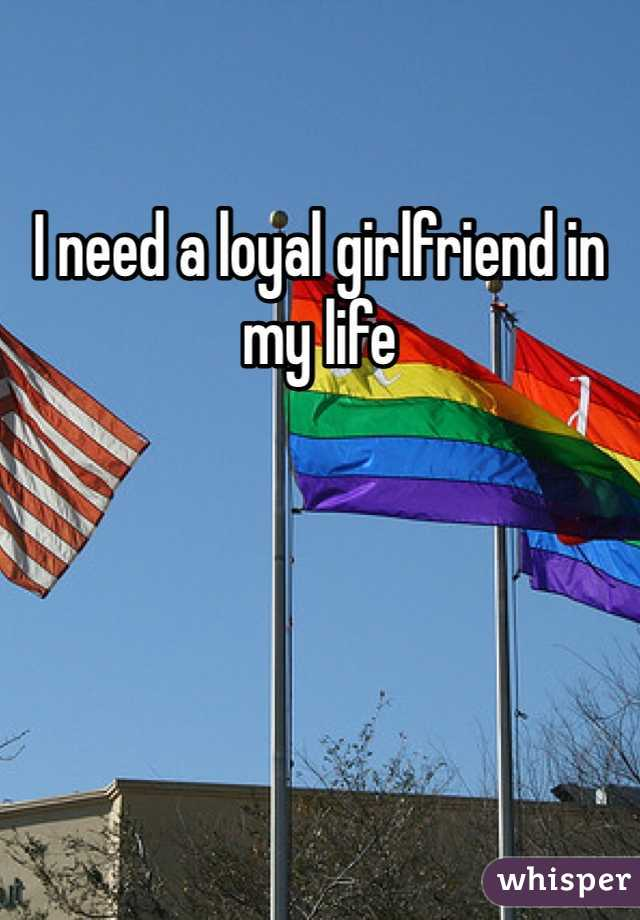 I need a loyal girlfriend in my life
