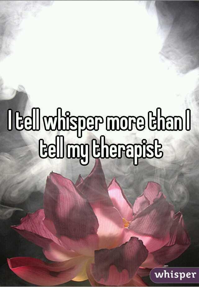 I tell whisper more than I tell my therapist