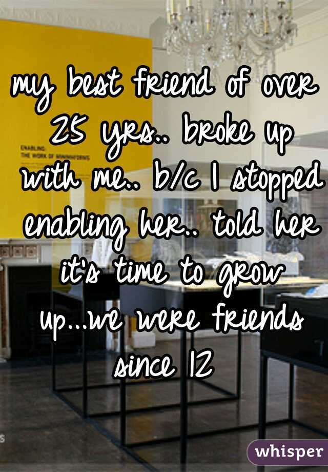 my best friend of over 25 yrs.. broke up with me.. b/c I stopped enabling her.. told her it's time to grow up...we were friends since 12