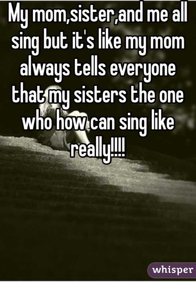 My mom,sister,and me all sing but it's like my mom always tells everyone that my sisters the one who how can sing like really!!!!