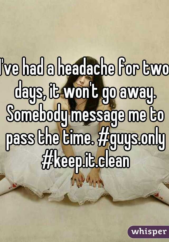 I've had a headache for two days, it won't go away. Somebody message me to pass the time. #guys.only #keep.it.clean