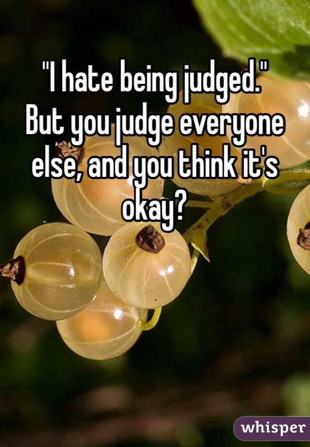 """""""I hate being judged."""" But you judge everyone else, and you think it's okay?"""