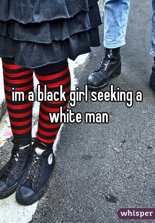 im a black girl seeking a white man