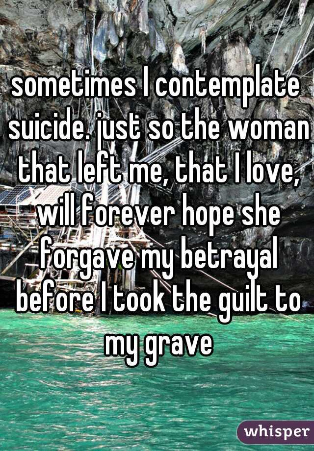 sometimes I contemplate suicide. just so the woman that left me, that I love, will forever hope she forgave my betrayal before I took the guilt to my grave