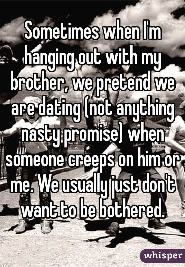 Sometimes when I'm hanging out with my brother, we pretend we are dating (not anything nasty promise) when someone creeps on him or me. We usually just don't want to be bothered.