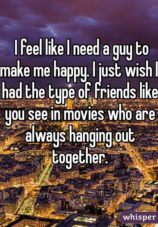 I feel like I need a guy to make me happy. I just wish I had the type of friends like you see in movies who are always hanging out together.