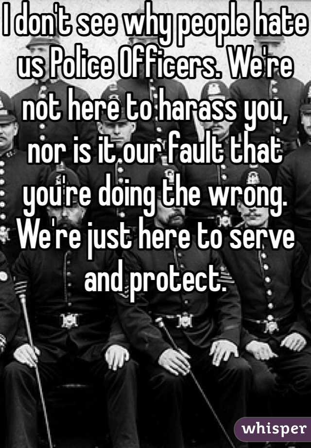 I don't see why people hate us Police Officers. We're not here to harass you, nor is it our fault that you're doing the wrong. We're just here to serve and protect.