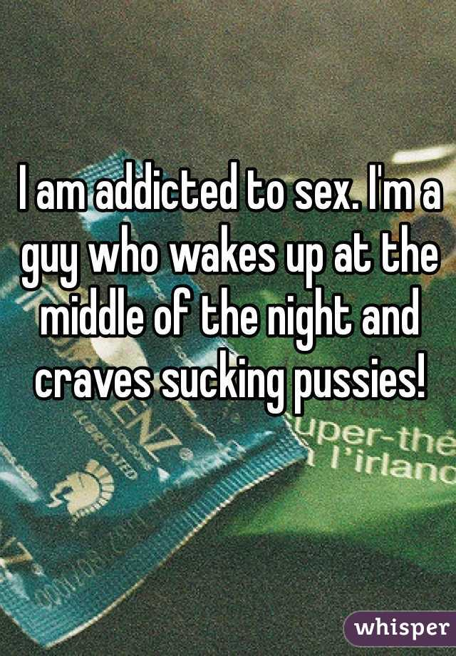 I am addicted to sex. I'm a guy who wakes up at the middle of the night and craves sucking pussies!