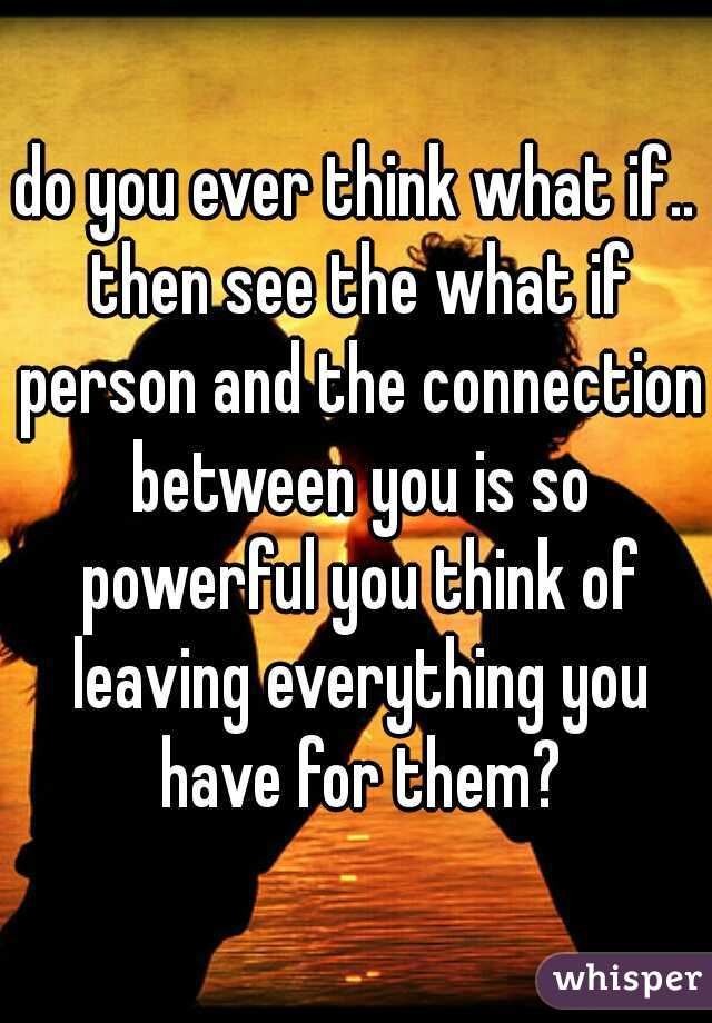 do you ever think what if.. then see the what if person and the connection between you is so powerful you think of leaving everything you have for them?