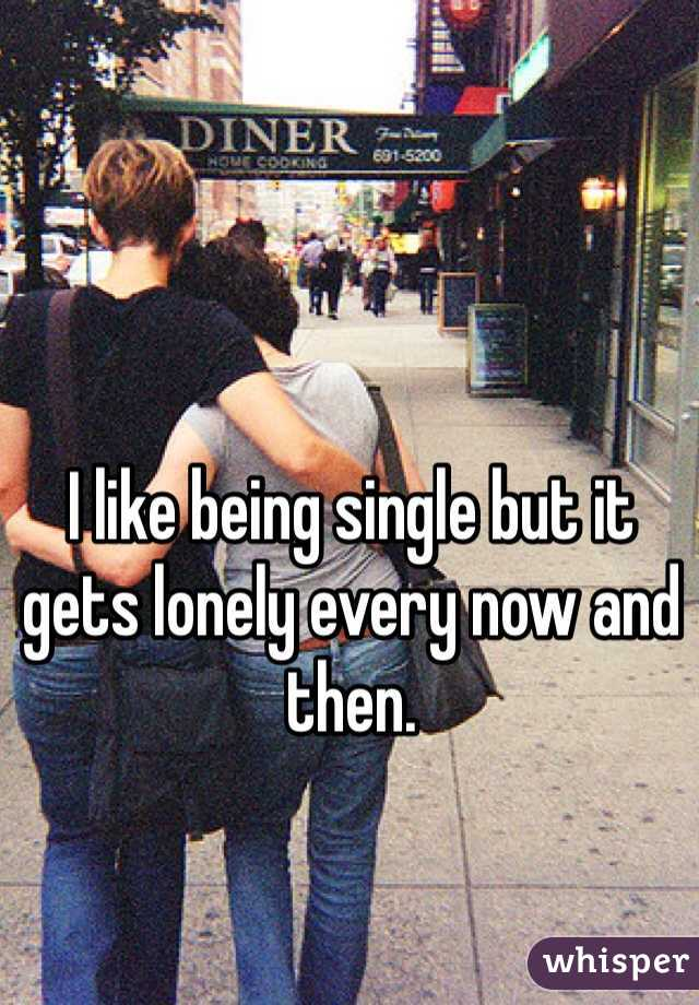 I like being single but it gets lonely every now and then.