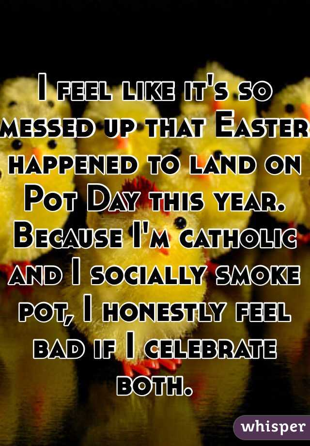 I feel like it's so messed up that Easter happened to land on Pot Day this year. Because I'm catholic and I socially smoke pot, I honestly feel bad if I celebrate both.