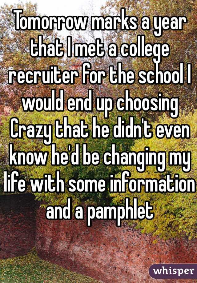 Tomorrow marks a year that I met a college recruiter for the school I would end up choosing Crazy that he didn't even know he'd be changing my life with some information and a pamphlet
