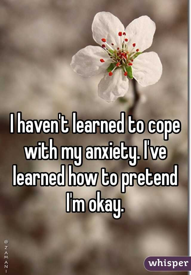 I haven't learned to cope with my anxiety. I've learned how to pretend I'm okay.