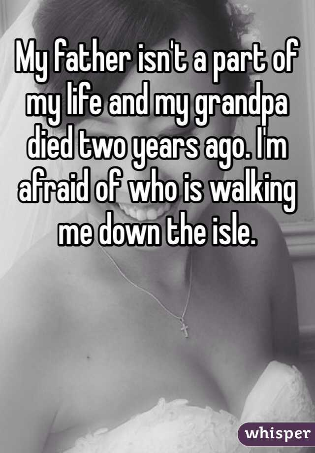 My father isn't a part of my life and my grandpa died two years ago. I'm afraid of who is walking me down the isle.