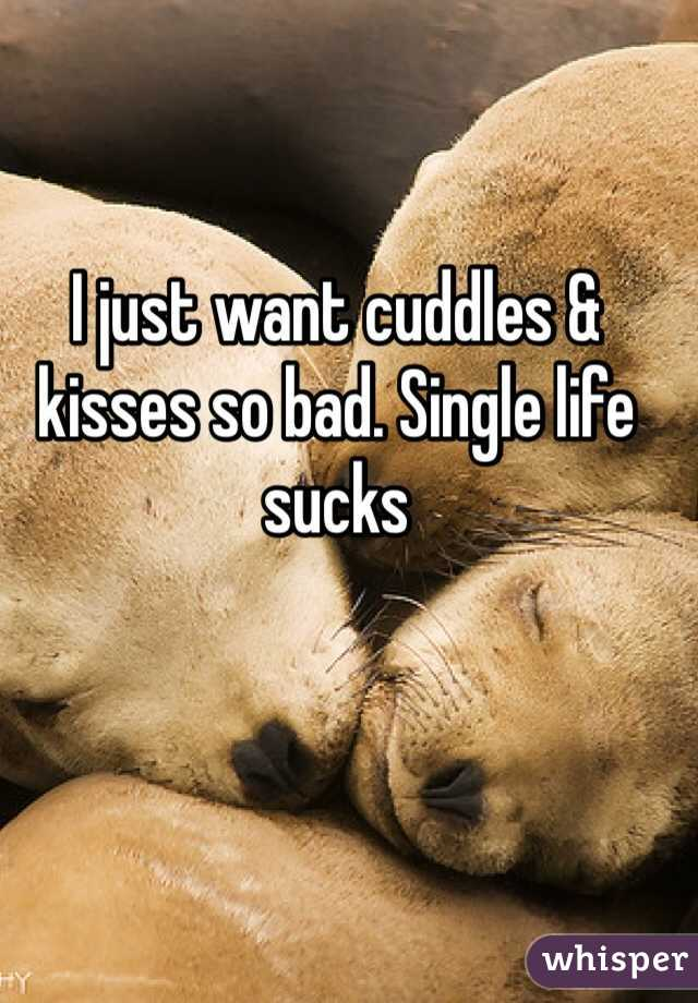 I just want cuddles & kisses so bad. Single life sucks