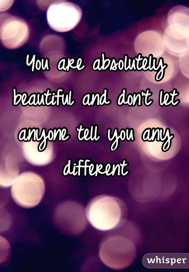 You are absolutely beautiful and don't let anyone tell you any different