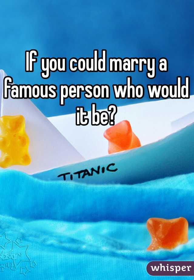 If you could marry a famous person who would it be?