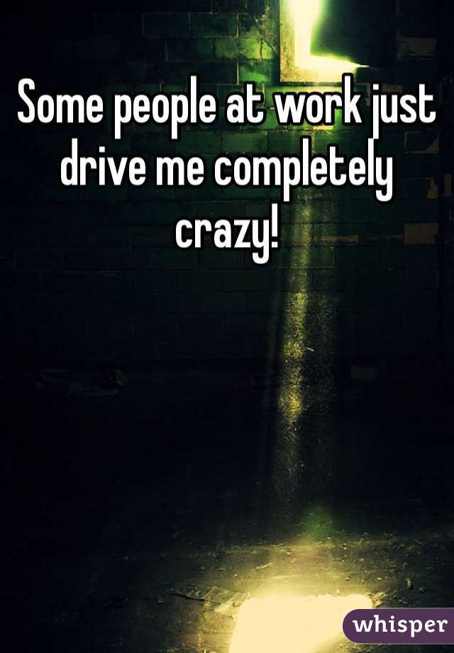 Some people at work just drive me completely crazy!