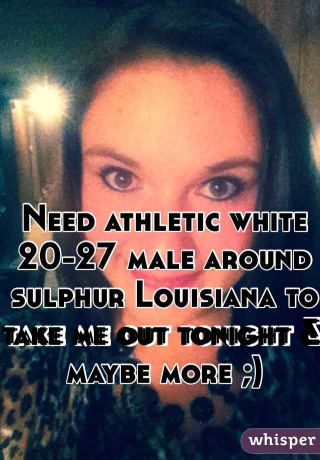 Need athletic white 20-27 male around sulphur Louisiana to take me out tonight & maybe more ;)