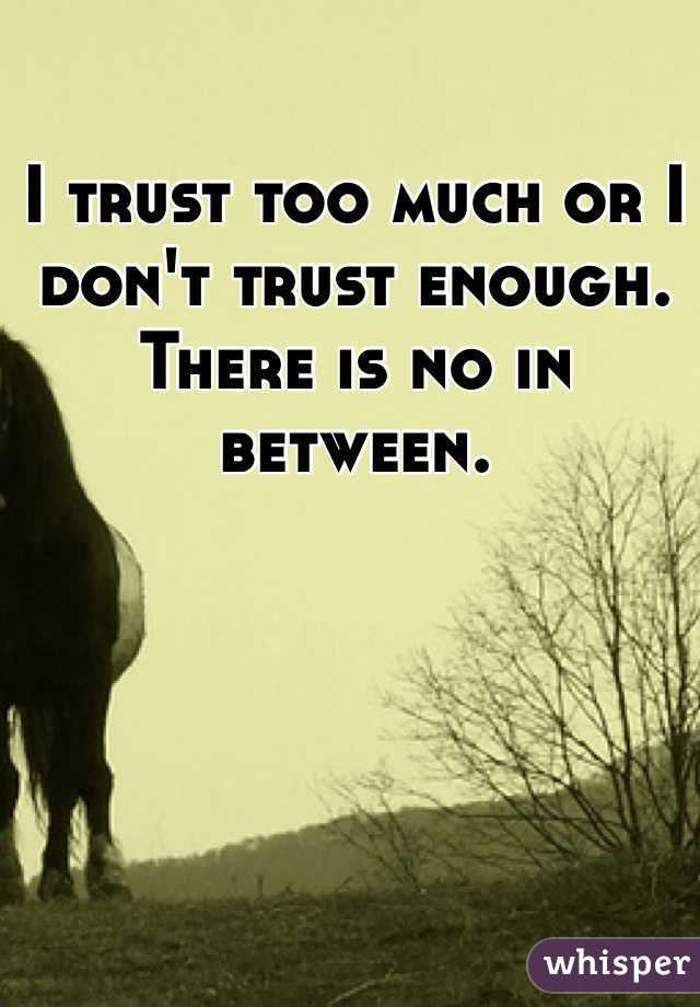 I trust too much or I don't trust enough. There is no in between.