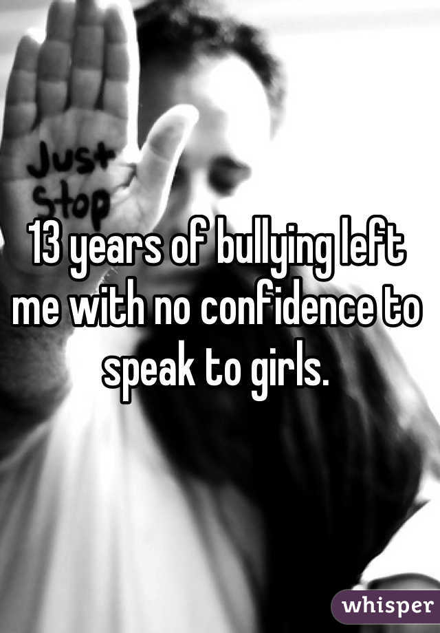 13 years of bullying left me with no confidence to speak to girls.