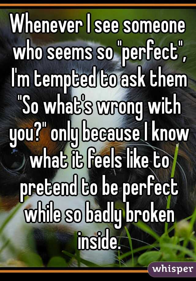 "Whenever I see someone who seems so ""perfect"", I'm tempted to ask them ""So what's wrong with you?"" only because I know what it feels like to pretend to be perfect while so badly broken inside."