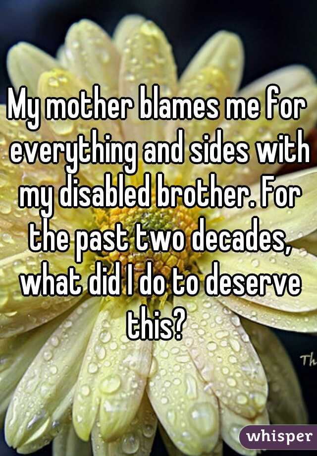 My mother blames me for everything and sides with my disabled brother. For the past two decades, what did I do to deserve this?
