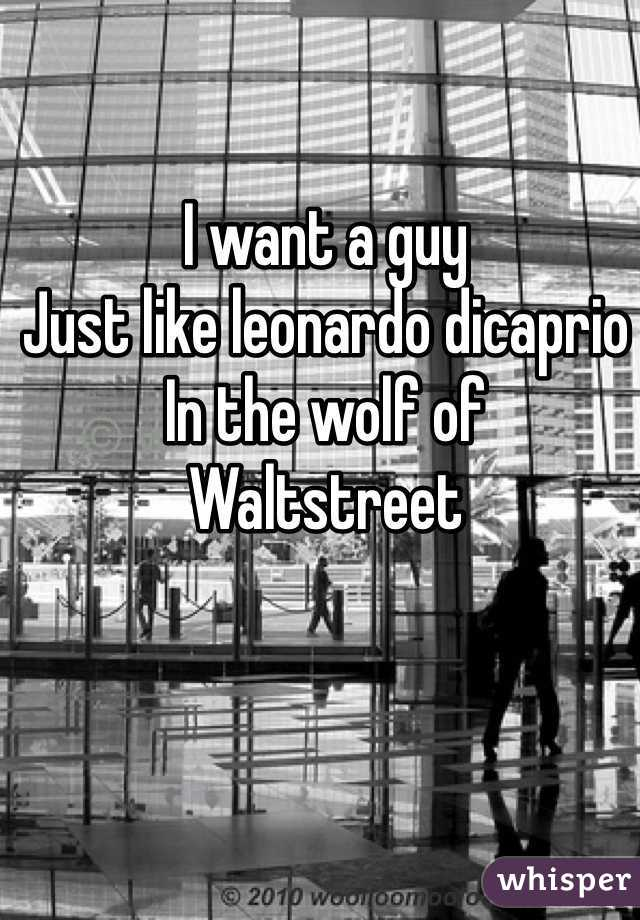 I want a guy Just like leonardo dicaprio In the wolf of Waltstreet