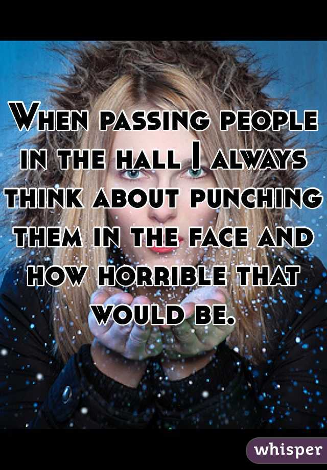 When passing people in the hall I always think about punching them in the face and how horrible that would be.
