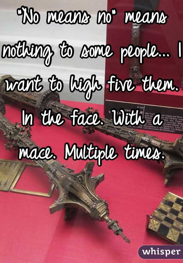 """""""No means no"""" means nothing to some people... I want to high five them. In the face. With a mace. Multiple times."""