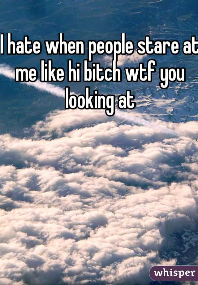 I hate when people stare at me like hi bitch wtf you looking at