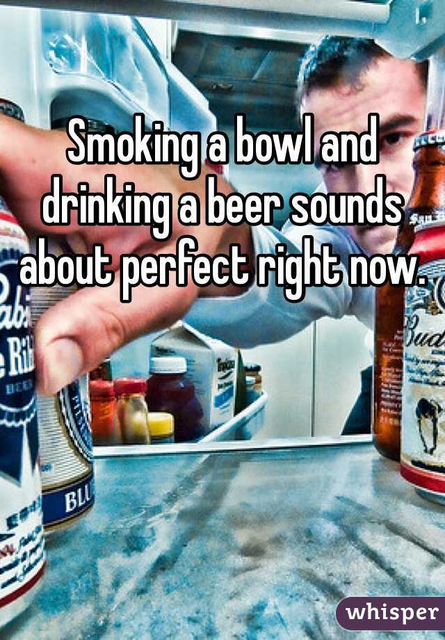 Smoking a bowl and drinking a beer sounds about perfect right now.