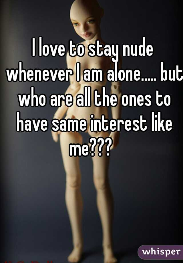 I love to stay nude whenever I am alone..... but who are all the ones to have same interest like me???