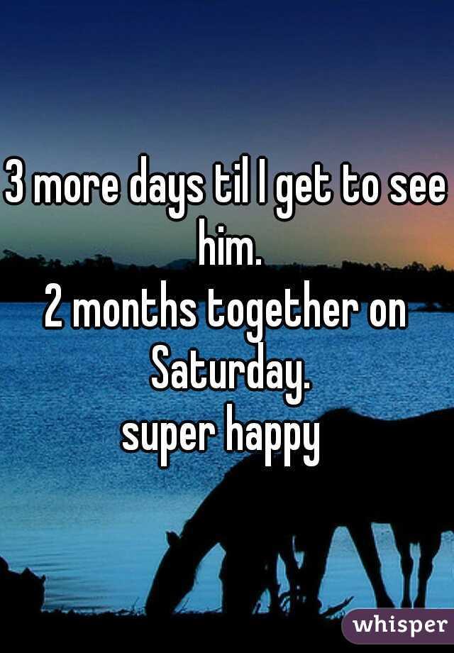 3 more days til I get to see him. 2 months together on Saturday. super happy