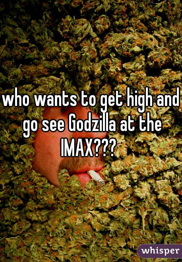 who wants to get high and go see Godzilla at the IMAX???