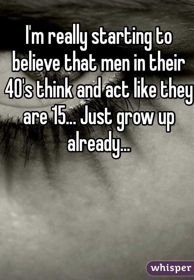 I'm really starting to believe that men in their 40's think and act like they are 15... Just grow up already...