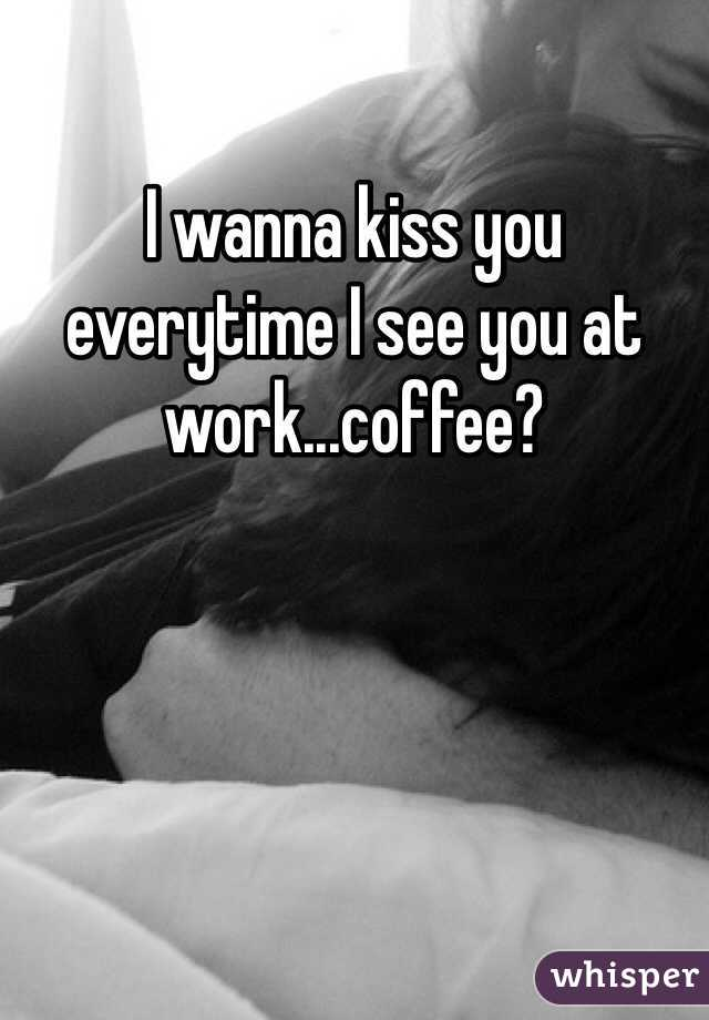 I wanna kiss you everytime I see you at work...coffee?