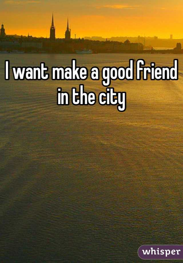I want make a good friend in the city