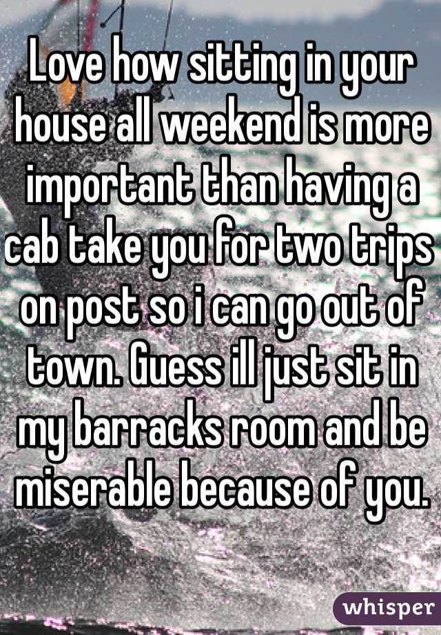Love how sitting in your house all weekend is more important than having a cab take you for two trips on post so i can go out of town. Guess ill just sit in my barracks room and be miserable because of you.