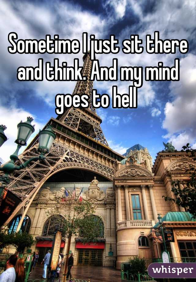 Sometime I just sit there and think. And my mind goes to hell