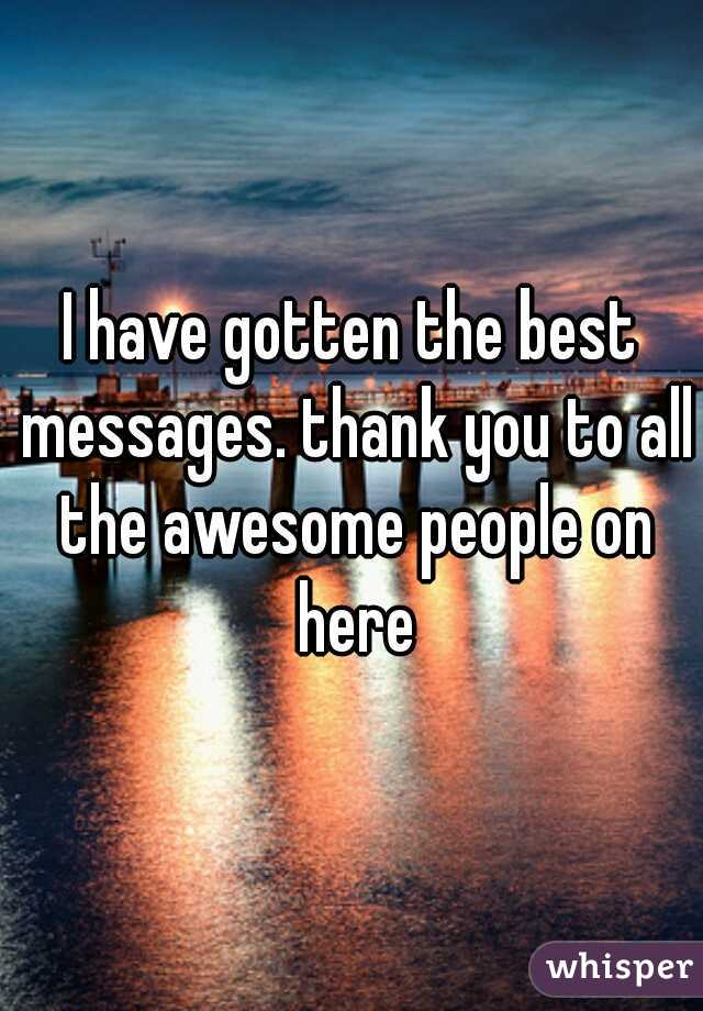I have gotten the best messages. thank you to all the awesome people on here