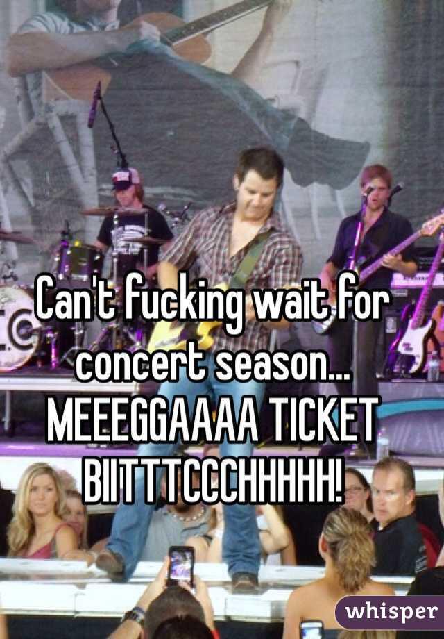 Can't fucking wait for concert season... MEEEGGAAAA TICKET BIITTTCCCHHHHH!