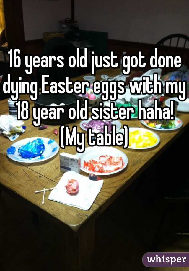 16 years old just got done dying Easter eggs with my 18 year old sister haha! (My table)