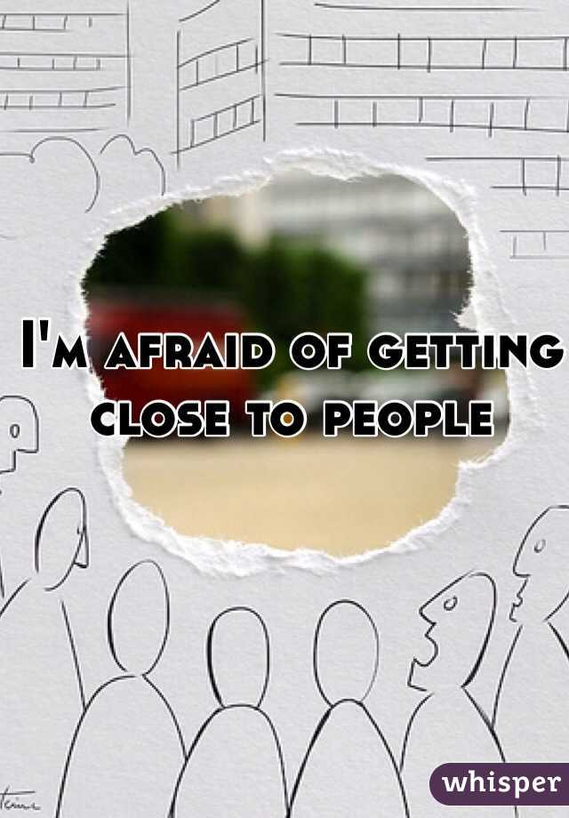 I'm afraid of getting close to people