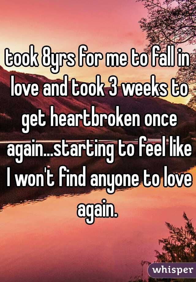 took 8yrs for me to fall in love and took 3 weeks to get heartbroken once again...starting to feel like I won't find anyone to love again.