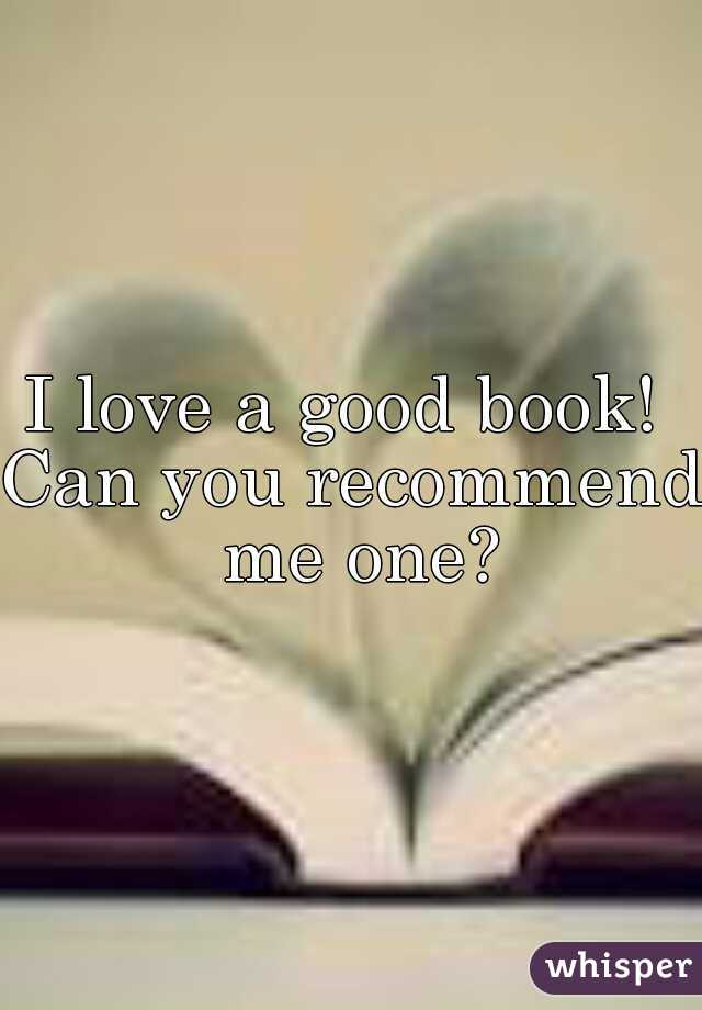 I love a good book!  Can you recommend me one?
