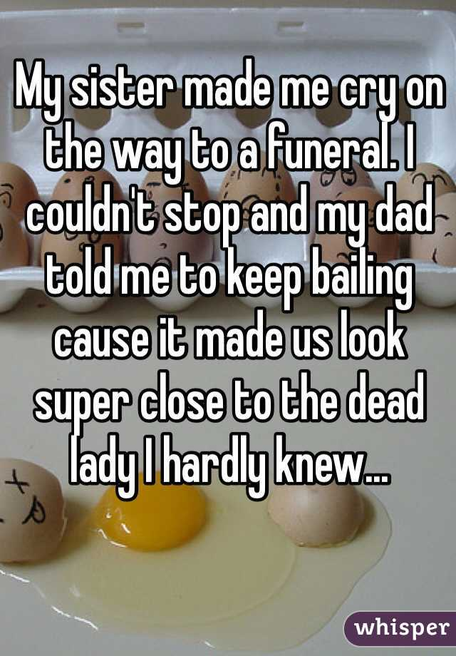 My sister made me cry on the way to a funeral. I couldn't stop and my dad told me to keep bailing cause it made us look super close to the dead lady I hardly knew...